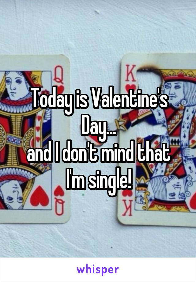 Today is Valentine's Day... and I don't mind that I'm single!