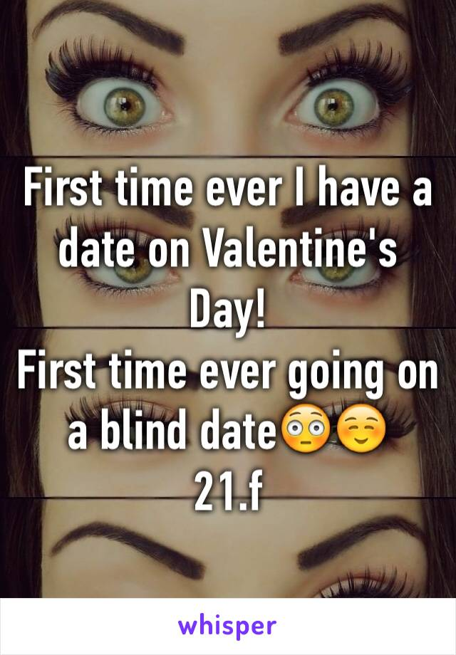 First time ever I have a date on Valentine's Day!  First time ever going on a blind date😳☺️ 21.f