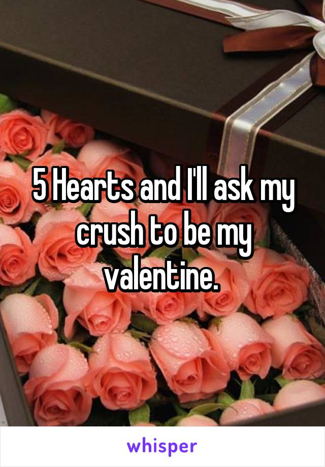 5 Hearts and I'll ask my crush to be my valentine.