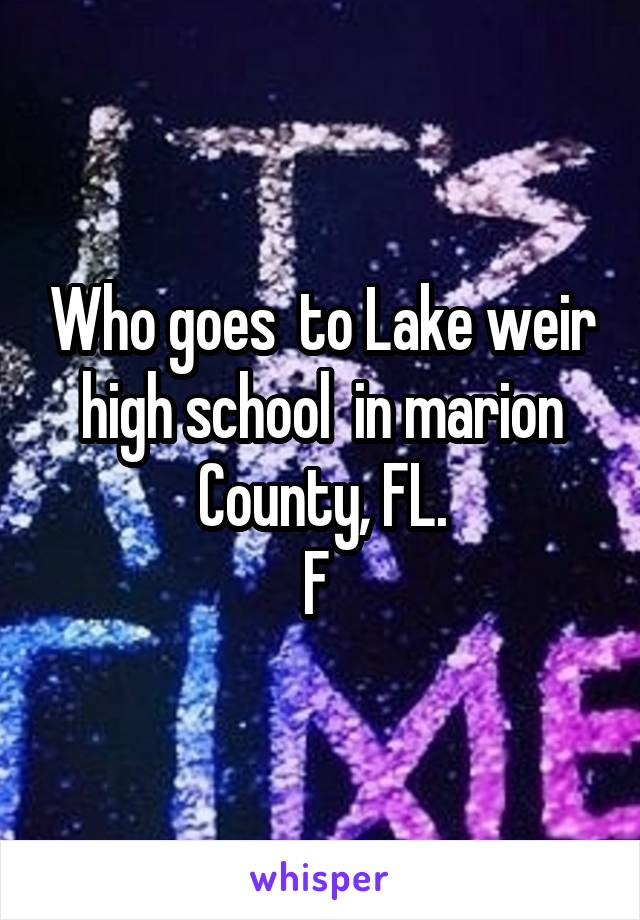 Who goes  to Lake weir high school  in marion County, FL. F