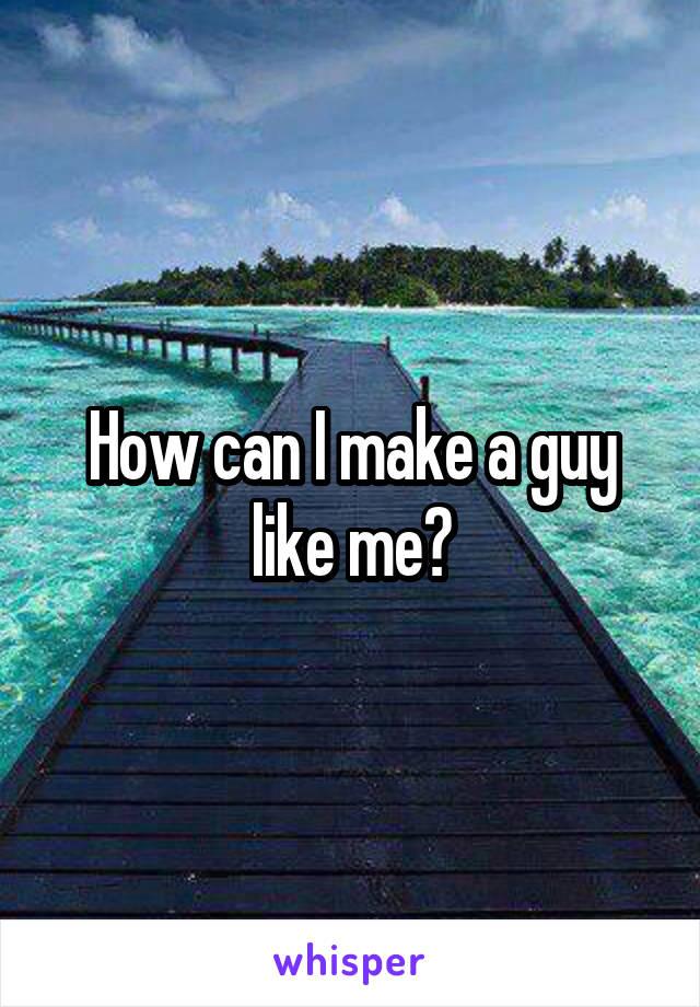 How can I make a guy like me?