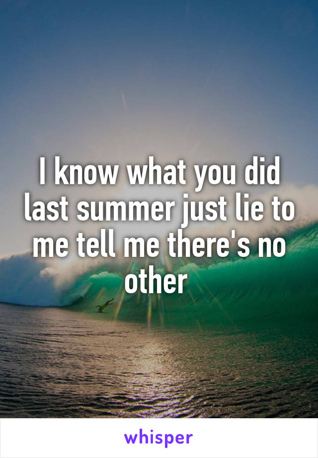 I know what you did last summer just lie to me tell me there's no other