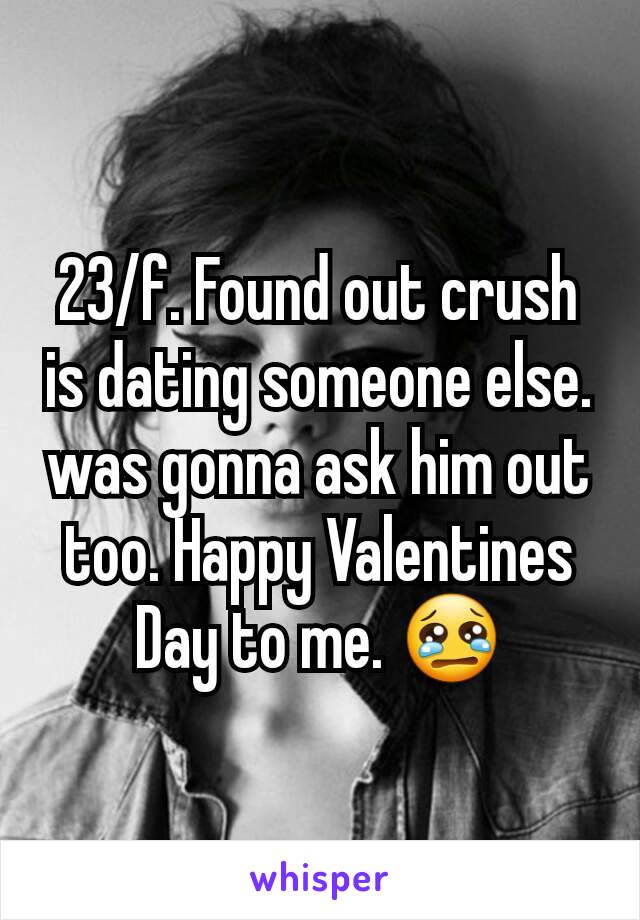 23/f. Found out crush is dating someone else. was gonna ask him out too. Happy Valentines Day to me. 😢