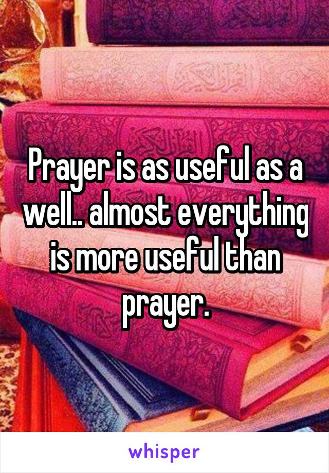 Prayer is as useful as a well.. almost everything is more useful than prayer.