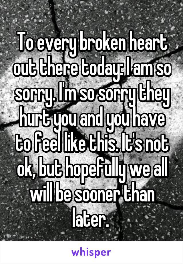 To every broken heart out there today: I am so sorry. I'm so sorry they hurt you and you have to feel like this. It's not ok, but hopefully we all will be sooner than later.