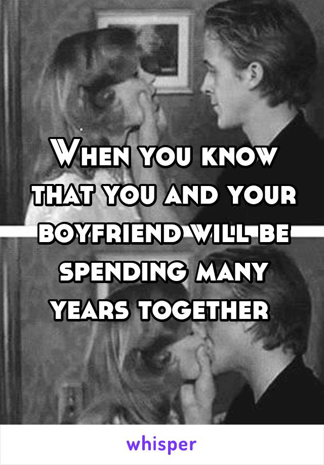 When you know that you and your boyfriend will be spending many years together