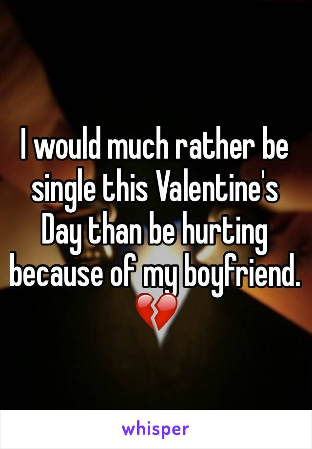 I would much rather be single this Valentine's Day than be hurting because of my boyfriend. 💔