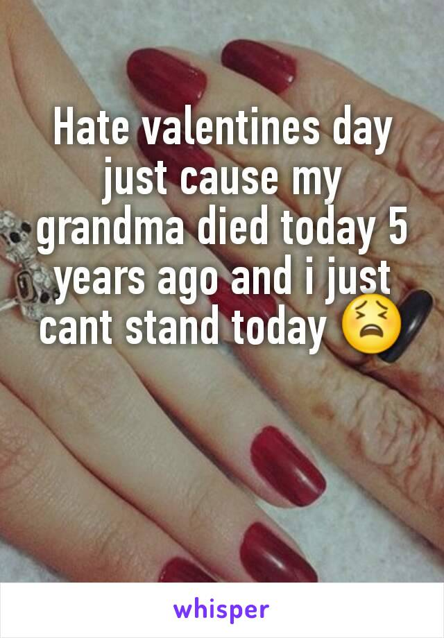 Hate valentines day just cause my grandma died today 5 years ago and i just cant stand today 😫