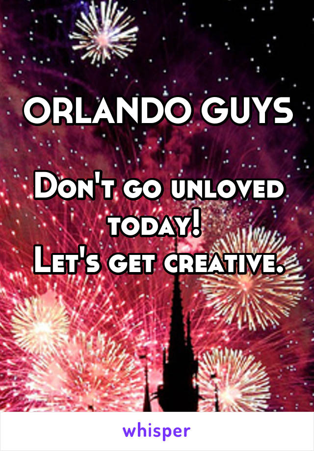 ORLANDO GUYS  Don't go unloved today!  Let's get creative.