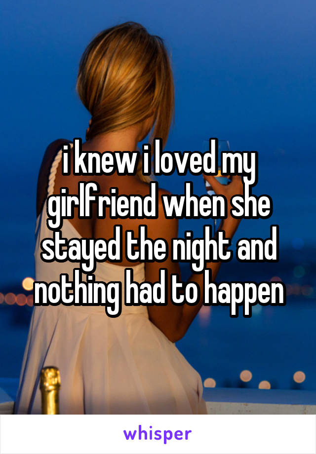 i knew i loved my girlfriend when she stayed the night and nothing had to happen