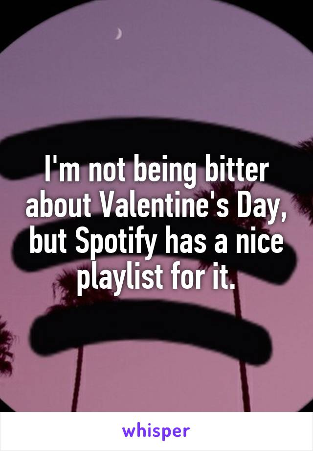 I'm not being bitter about Valentine's Day, but Spotify has a nice playlist for it.