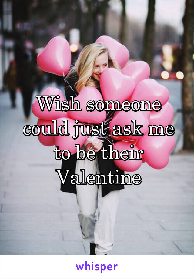 Wish someone could just ask me to be their Valentine