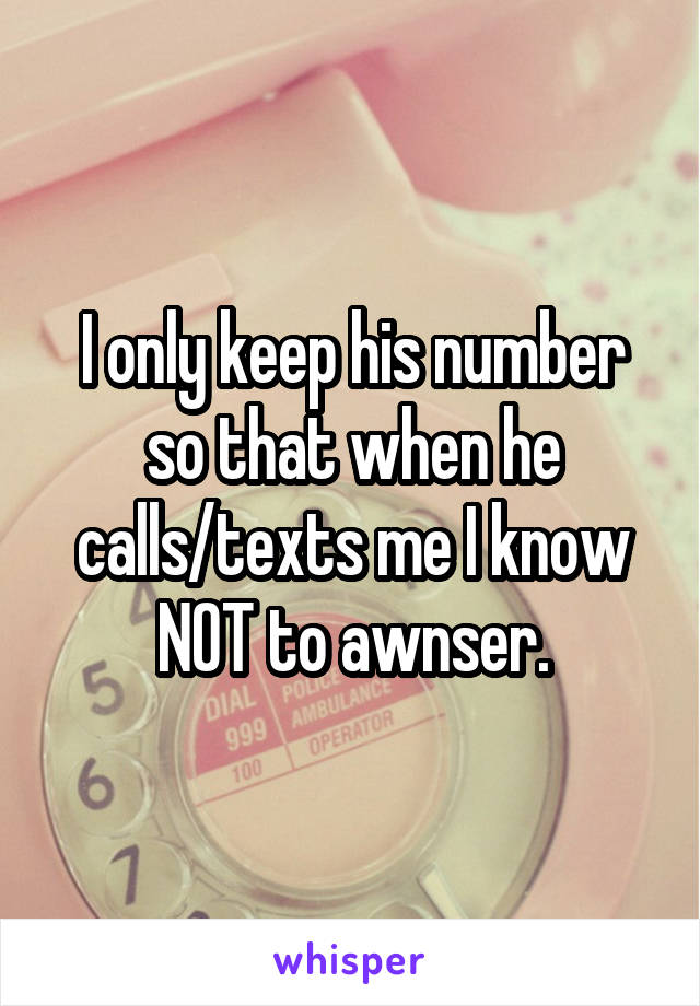 I only keep his number so that when he calls/texts me I know NOT to awnser.