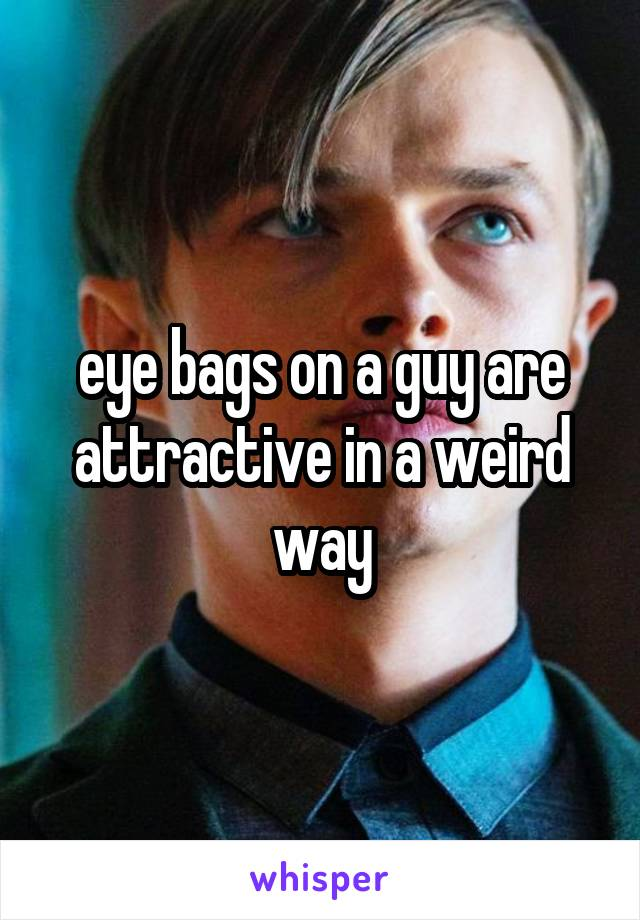 eye bags on a guy are attractive in a weird way