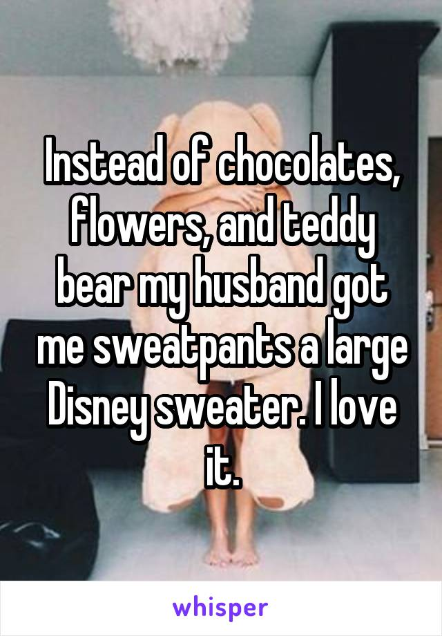 Instead of chocolates, flowers, and teddy bear my husband got me sweatpants a large Disney sweater. I love it.