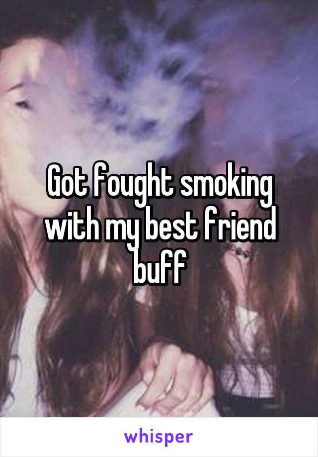 Got fought smoking with my best friend buff