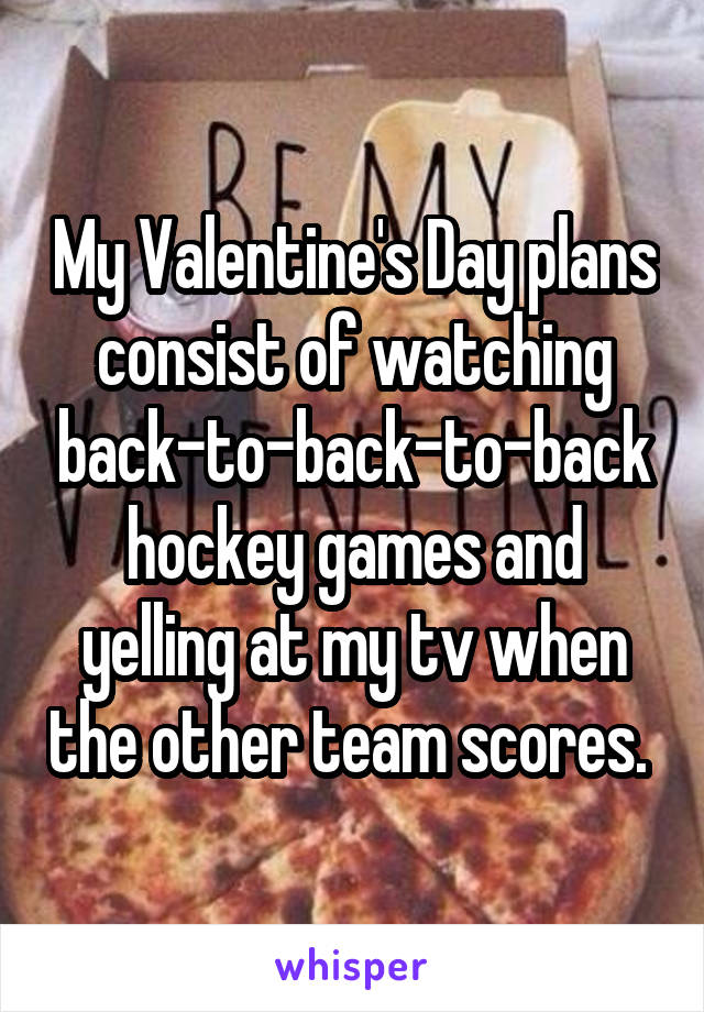 My Valentine's Day plans consist of watching back-to-back-to-back hockey games and yelling at my tv when the other team scores.