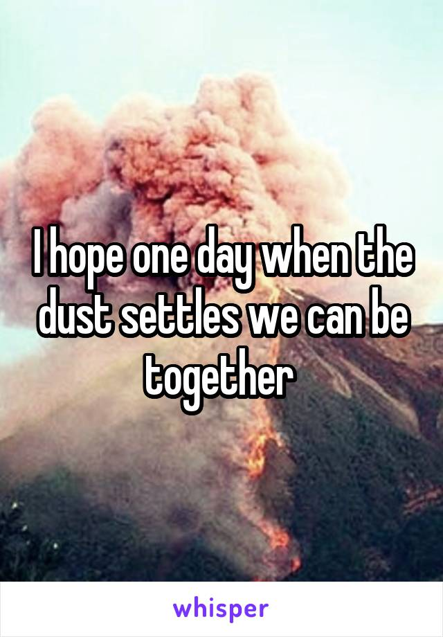 I hope one day when the dust settles we can be together
