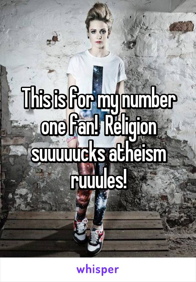This is for my number one fan!  Religion suuuuucks atheism ruuules!