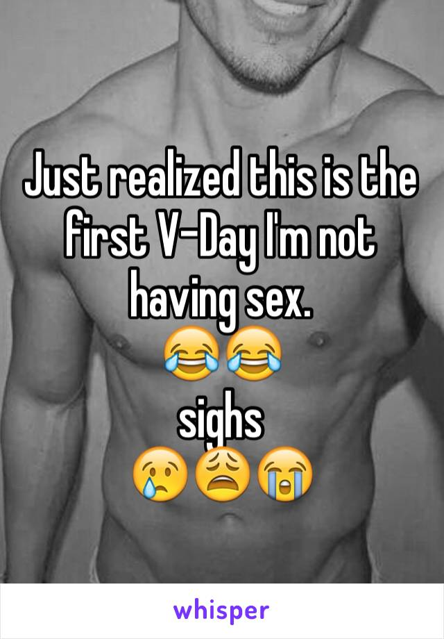 Just realized this is the first V-Day I'm not having sex.  😂😂  sighs  😢😩😭