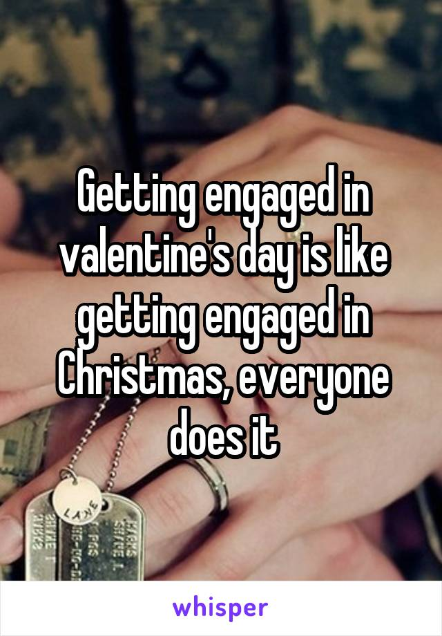 Getting engaged in valentine's day is like getting engaged in Christmas, everyone does it