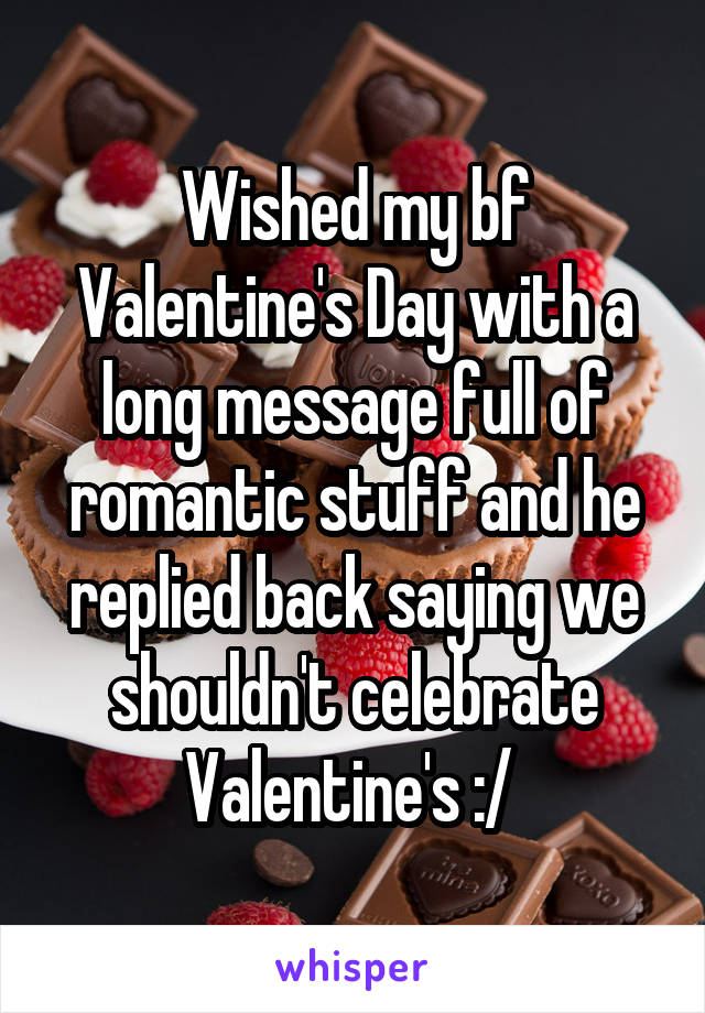 Wished my bf Valentine's Day with a long message full of romantic stuff and he replied back saying we shouldn't celebrate Valentine's :/