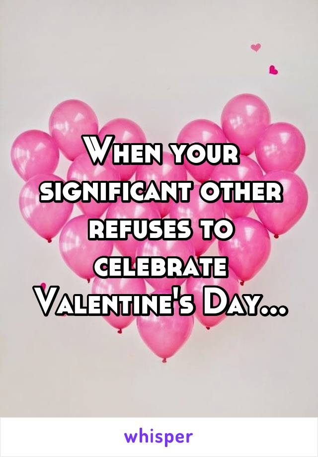 When your significant other refuses to celebrate Valentine's Day...