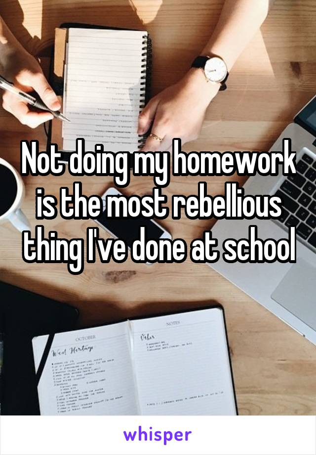 Not doing my homework is the most rebellious thing I've done at school