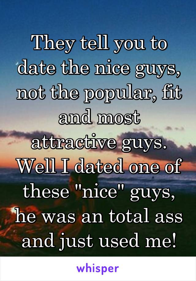 """They tell you to date the nice guys, not the popular, fit and most attractive guys. Well I dated one of these """"nice"""" guys, he was an total ass and just used me!"""