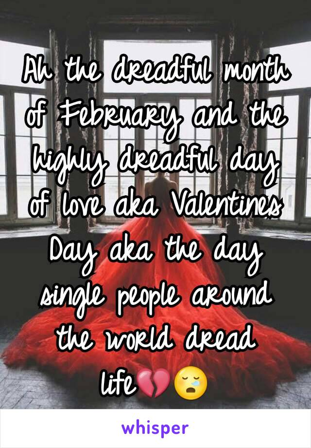 Ah the dreadful month of February and the highly dreadful day of love aka Valentines Day aka the day single people around the world dread life💔😪