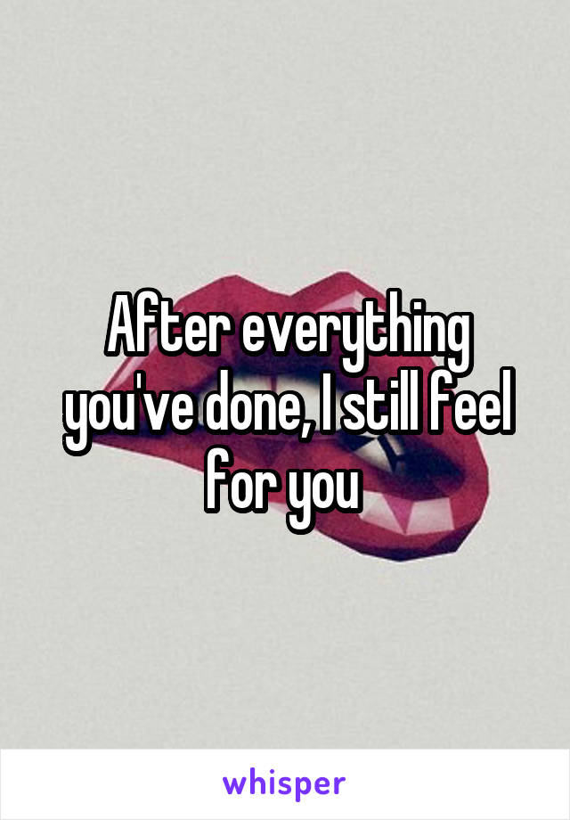After everything you've done, I still feel for you