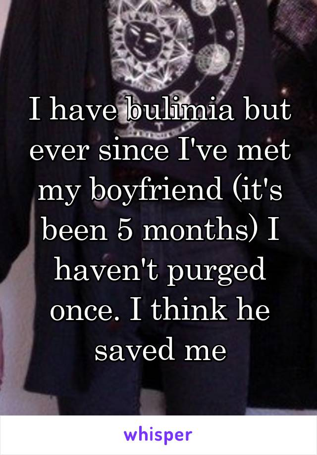 I have bulimia but ever since I've met my boyfriend (it's been 5 months) I haven't purged once. I think he saved me
