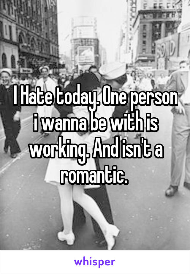 I Hate today. One person i wanna be with is working. And isn't a romantic.