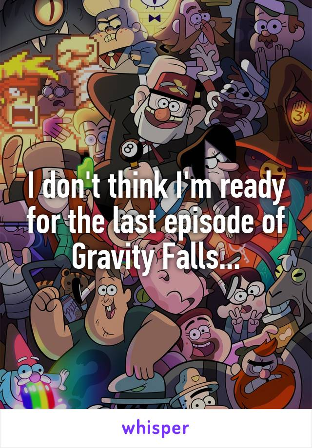 I don't think I'm ready for the last episode of Gravity Falls...