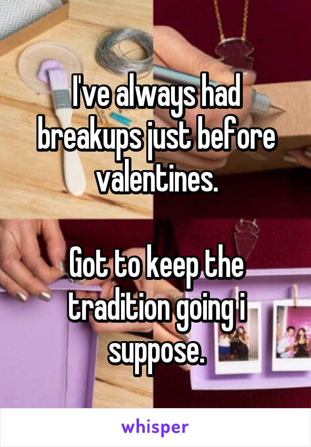 I've always had breakups just before valentines.  Got to keep the tradition going i suppose.
