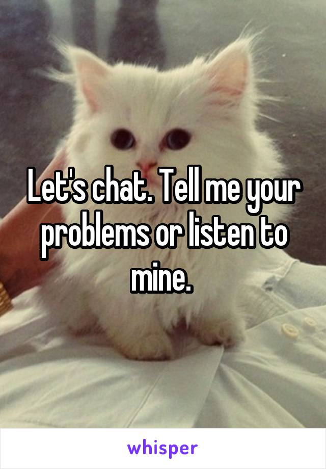 Let's chat. Tell me your problems or listen to mine.