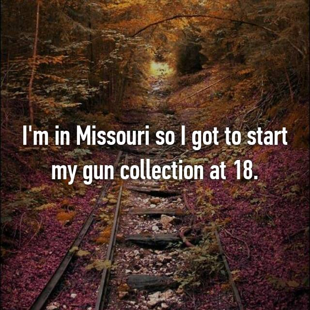 I'm in Missouri so I got to start my gun collection at 18.