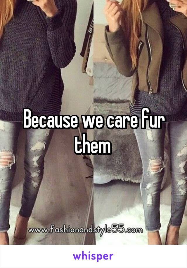 Because we care fur them