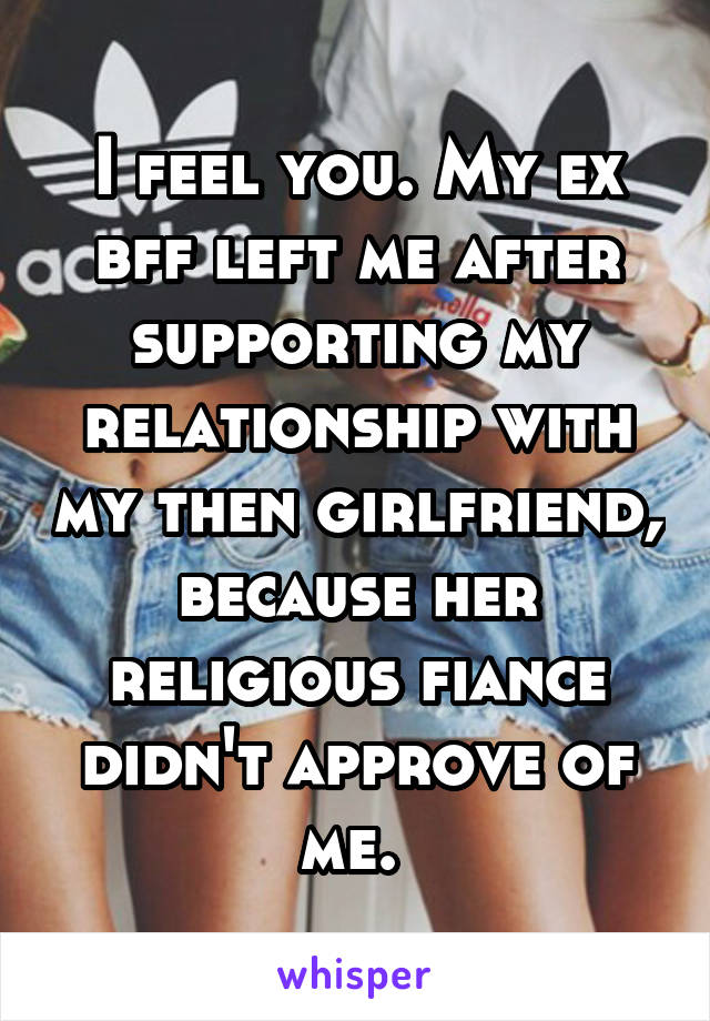 I feel you. My ex bff left me after supporting my relationship with my then girlfriend, because her religious fiance didn't approve of me.