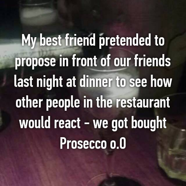 My best friend pretended to propose in front of our friends last night at dinner to see how other people in the restaurant would react - we got bought Prosecco o.O