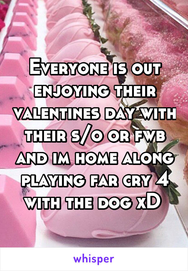 Everyone is out enjoying their valentines day with their s/o or fwb and im home along playing far cry 4 with the dog xD