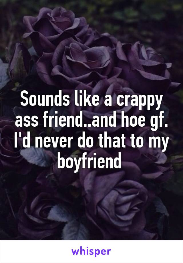 Sounds like a crappy ass friend..and hoe gf. I'd never do that to my boyfriend