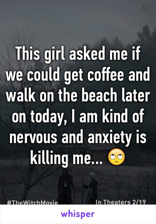 This girl asked me if we could get coffee and walk on the beach later on today, I am kind of nervous and anxiety is killing me... 🙄