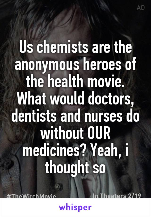Us chemists are the anonymous heroes of the health movie. What would doctors, dentists and nurses do without OUR medicines? Yeah, i thought so
