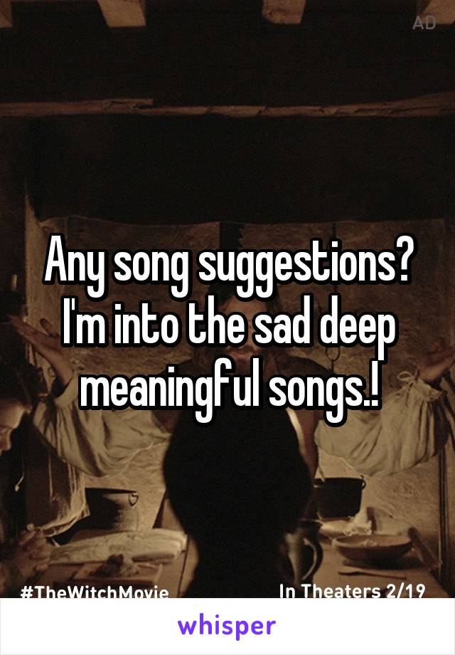 Any song suggestions? I'm into the sad deep meaningful songs.!