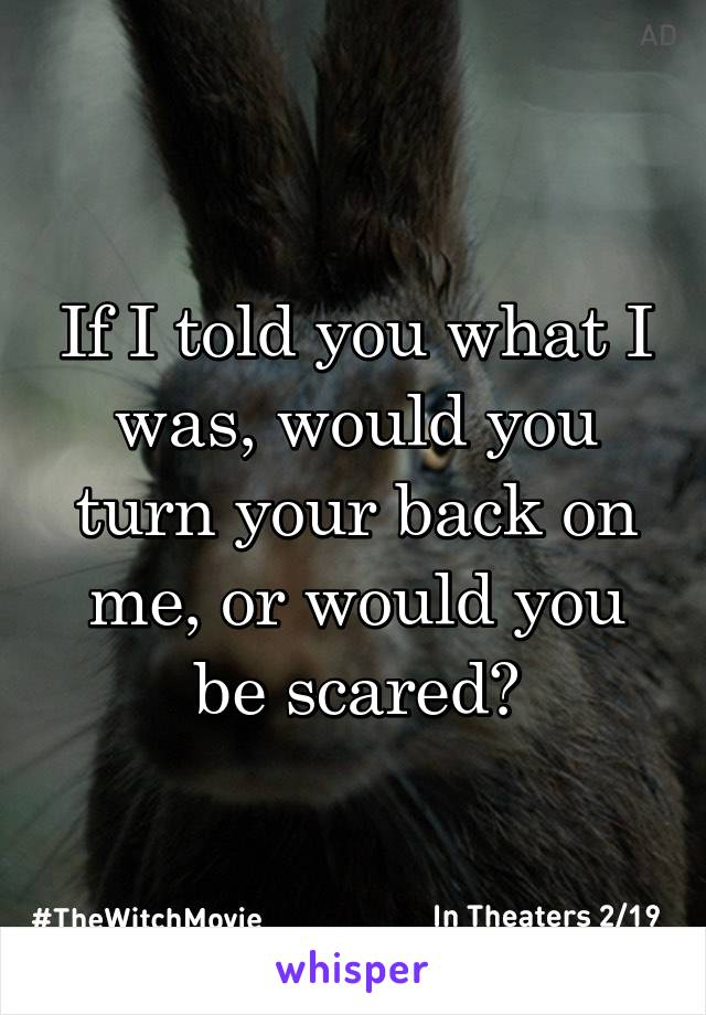 If I told you what I was, would you turn your back on me, or would you be scared?
