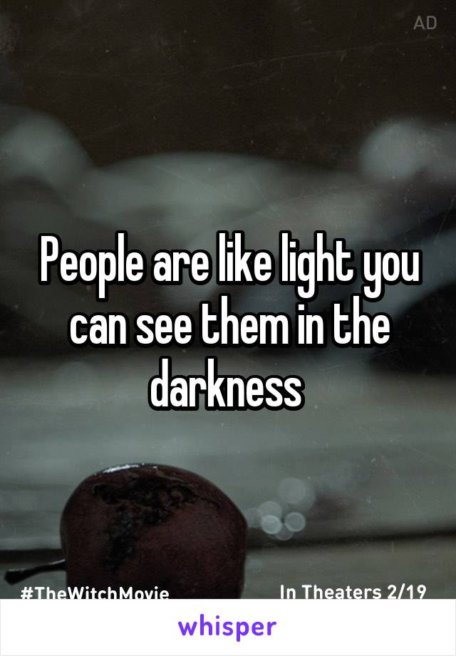 People are like light you can see them in the darkness