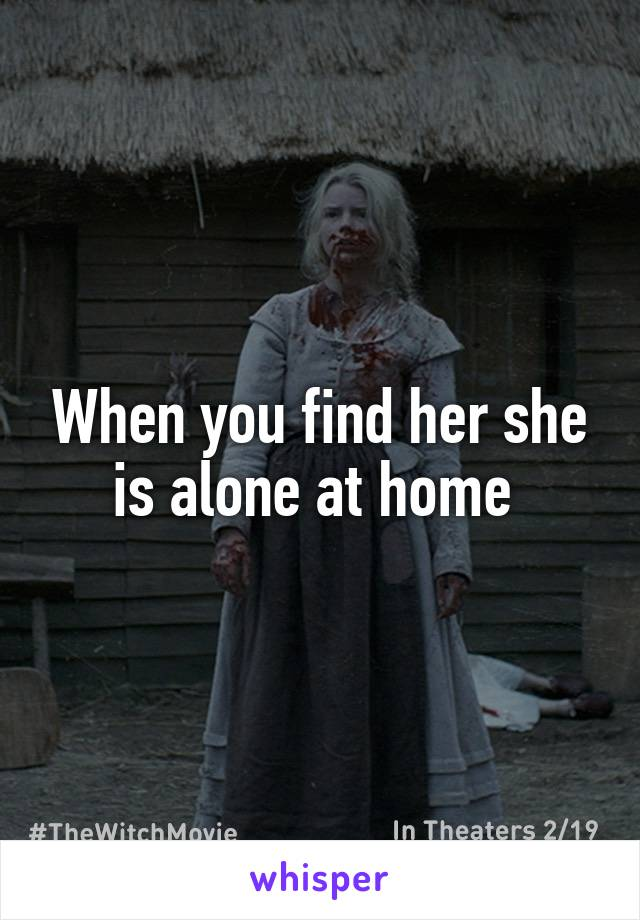 When you find her she is alone at home