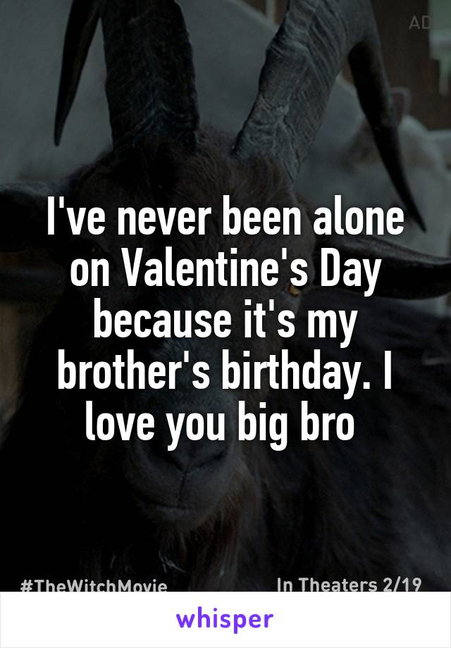 I've never been alone on Valentine's Day because it's my brother's birthday. I love you big bro