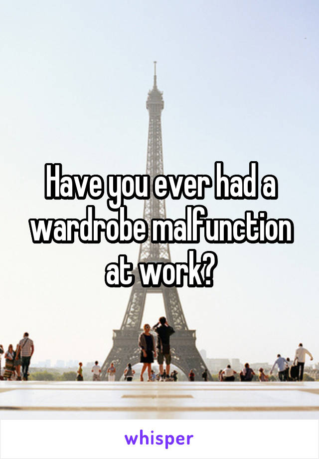 Have you ever had a wardrobe malfunction at work?